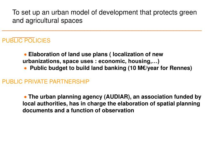 To set up an urban model of development that protects green and agricultural spaces