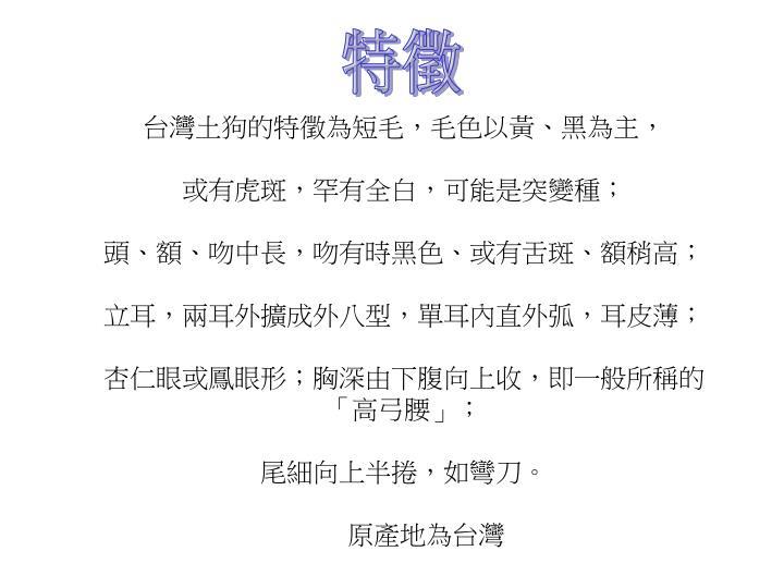 台灣土狗的特徵為短毛,毛色以黃、黑為主,