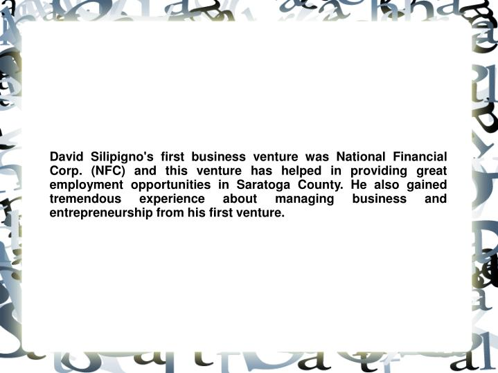 David Silipigno's first business venture was National Financial Corp. (NFC) and this venture has helped in providing great employment opportunities in Saratoga County. He also gained tremendous experience about managing business and entrepreneurship from his first venture.