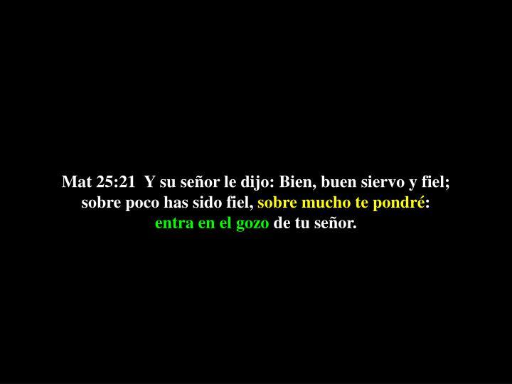Mat 25:21  Y su señor le dijo: Bien, buen siervo y fiel; sobre poco has sido fiel,