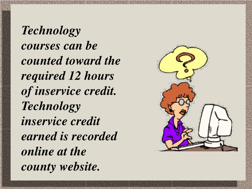 Technology courses can be counted toward the required 12 hours of inservice credit.  Technology inservice credit earned is recorded online at the county website.