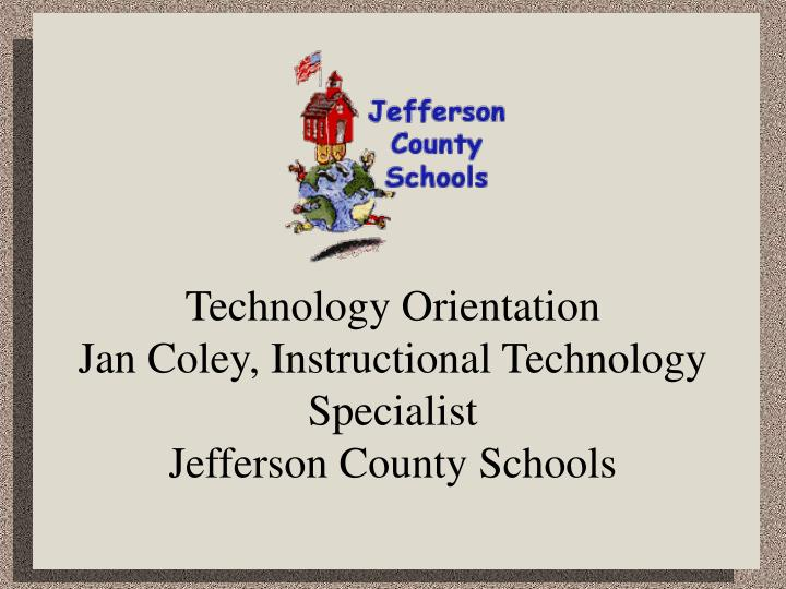 Technology orientation jan coley instructional technology specialist jefferson county schools