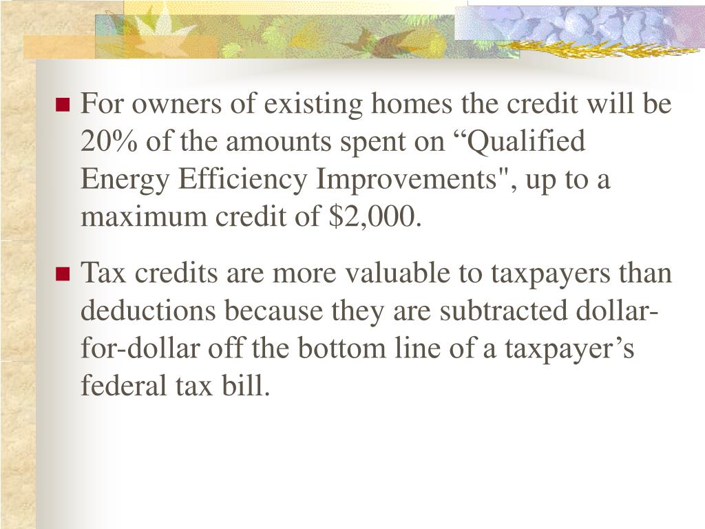 "For owners of existing homes the credit will be 20% of the amounts spent on ""Qualified Energy Efficiency Improvements"", up to a maximum credit of $2,000."