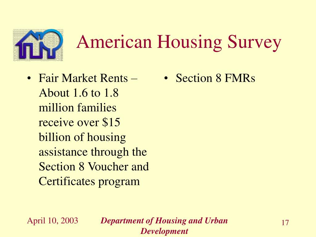 Fair Market Rents – About 1.6 to 1.8  million families receive over $15 billion of housing assistance through the Section 8 Voucher and Certificates program