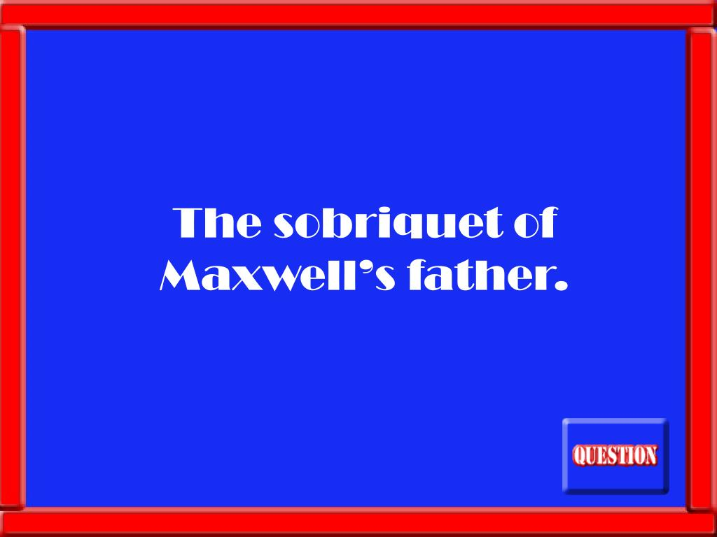 The sobriquet of Maxwell's father.