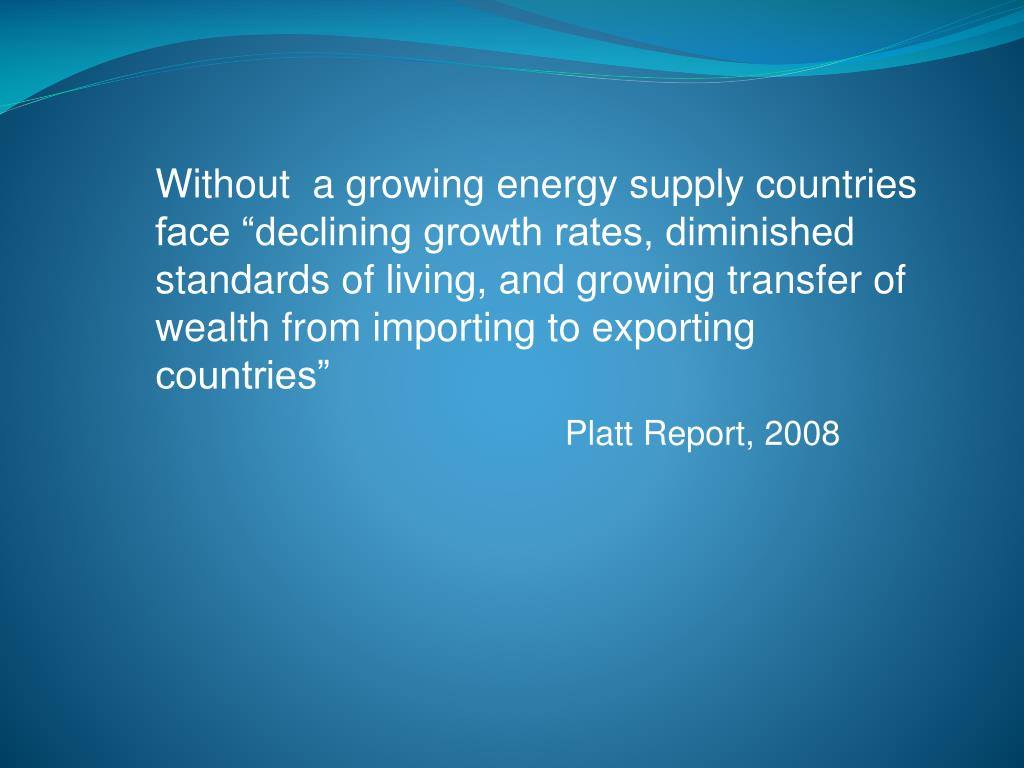 "Without  a growing energy supply countries face ""declining growth rates, diminished standards of living, and growing transfer of wealth from importing to exporting countries"""