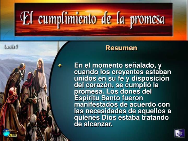En el momento señalado, y cuando los creyentes estaban unidos en su fe y disposición del corazón, se cumplió la promesa. Los dones del Espíritu Santo fueron manifestados de acuerdo con las necesidades de aquellos a quienes Dios estaba tratando de alcanzar.