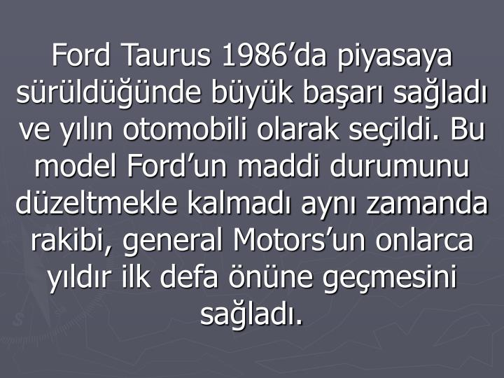 Ford Taurus 1986da piyasaya srldnde byk baar salad ve yln otomobili olarak seildi. Bu model Fordun maddi durumunu dzeltmekle kalmad ayn zamanda rakibi, general Motorsun onlarca yldr ilk defa nne gemesini salad.