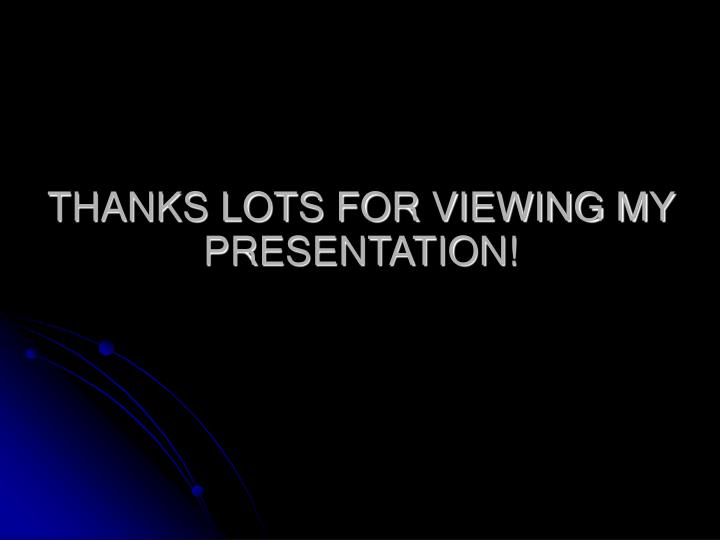 THANKS LOTS FOR VIEWING MY PRESENTATION!