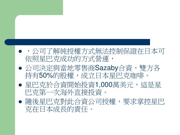 ,公司了解純授權方式無法控制保證在日本可依照星巴克成功的方式營運,