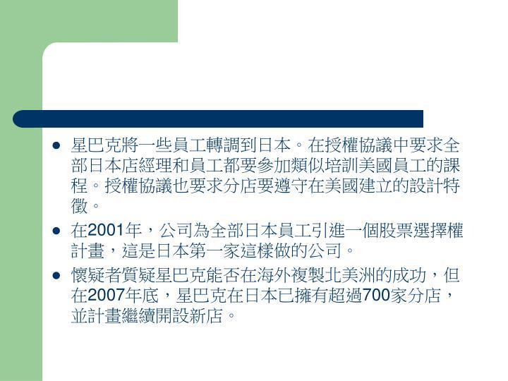 星巴克將一些員工轉調到日本。在授權協議中要求全部日本店經理和員工都要參加類似培訓美國員工的課程。授權協議也要求分店要遵守在美國建立的設計特徵。