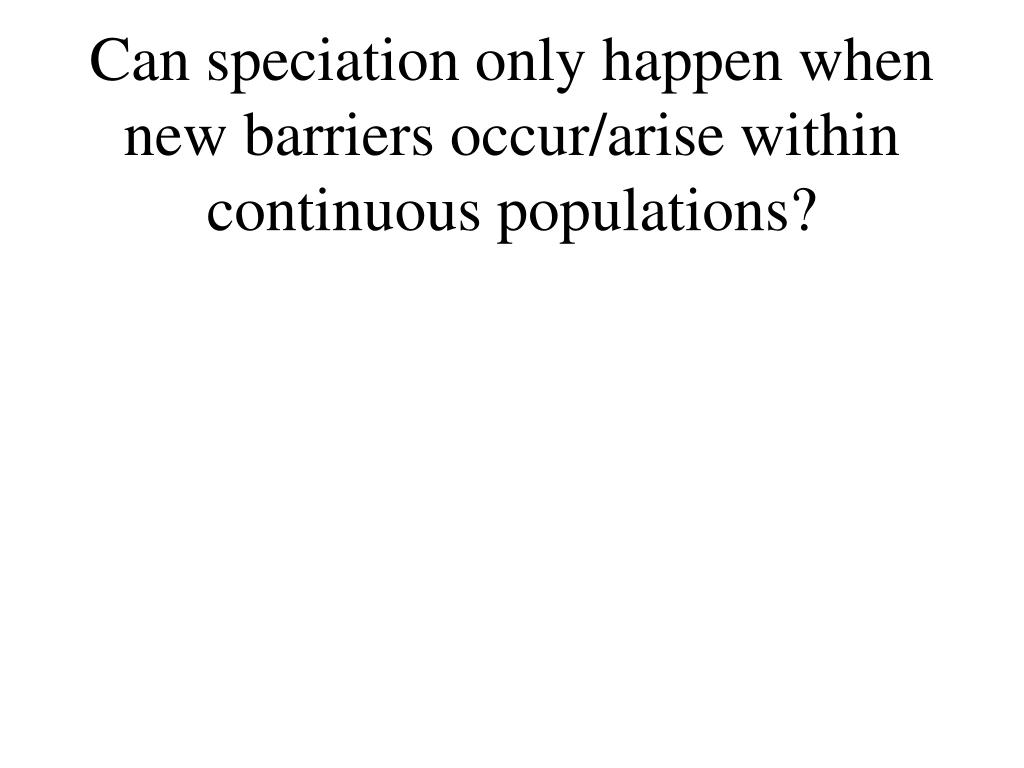 Can speciation only happen when new barriers occur/arise within continuous populations?