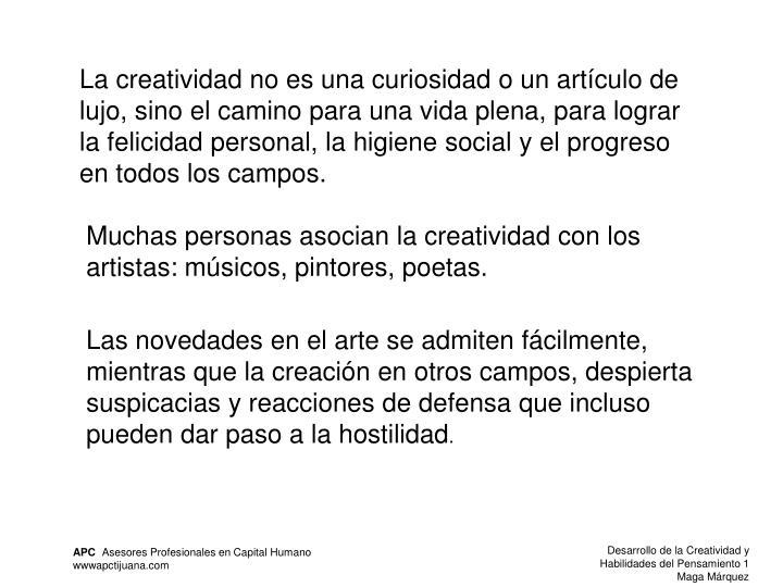 La creatividad no es una curiosidad o un artículo de lujo, sino el camino para una vida plena, para lograr la felicidad personal, la higiene social y el progreso en todos los campos.