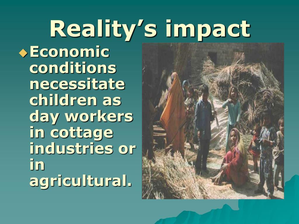 Economic conditions necessitate children as day workers in cottage industries or in agricultural.