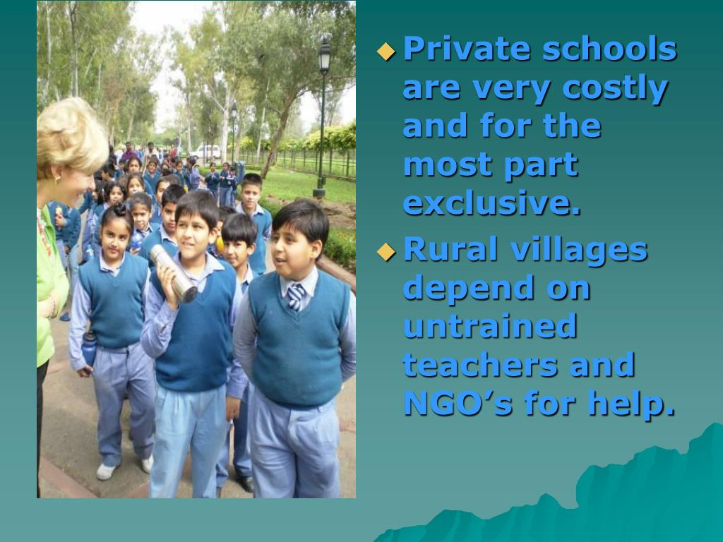 Private schools are very costly and for the most part exclusive.