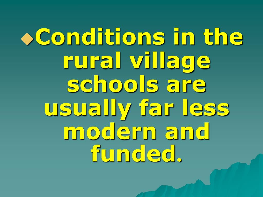 Conditions in the rural village schools are usually far less modern and funded