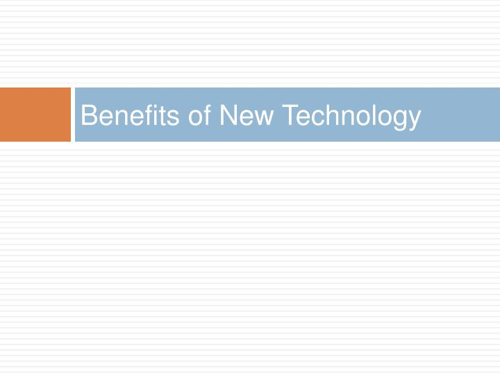 Benefits of New Technology