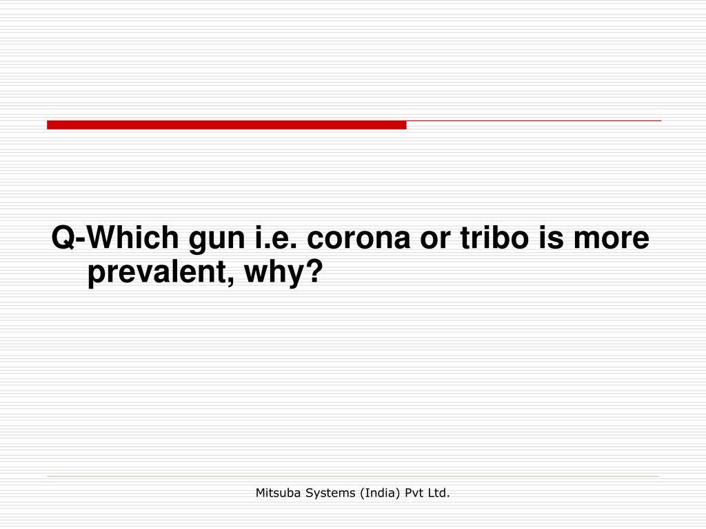 Q-Which gun i.e. corona or tribo is more prevalent, why?