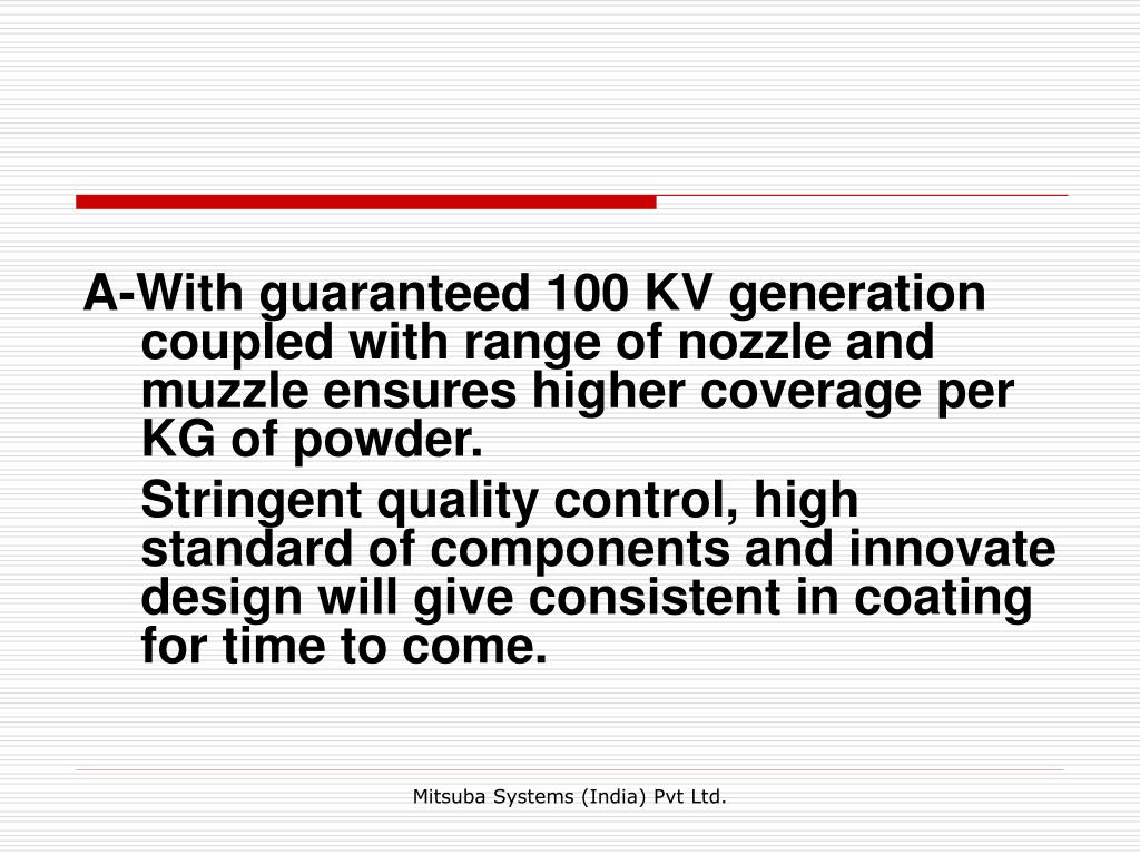 A-With guaranteed 100 KV generation coupled with range of nozzle and muzzle ensures higher coverage per KG of powder.