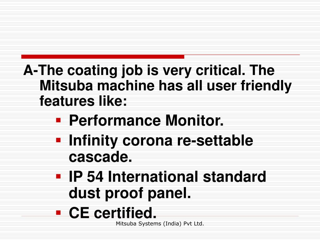 A-The coating job is very critical. The Mitsuba machine has all user friendly features like: