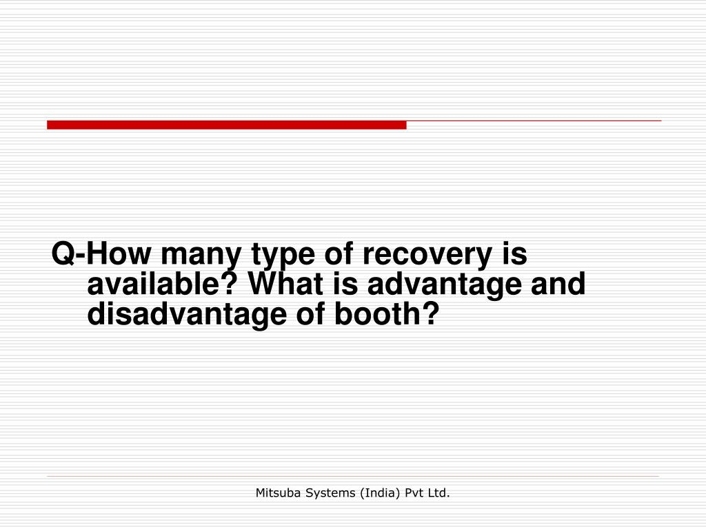 Q-How many type of recovery is available? What is advantage and disadvantage of booth?