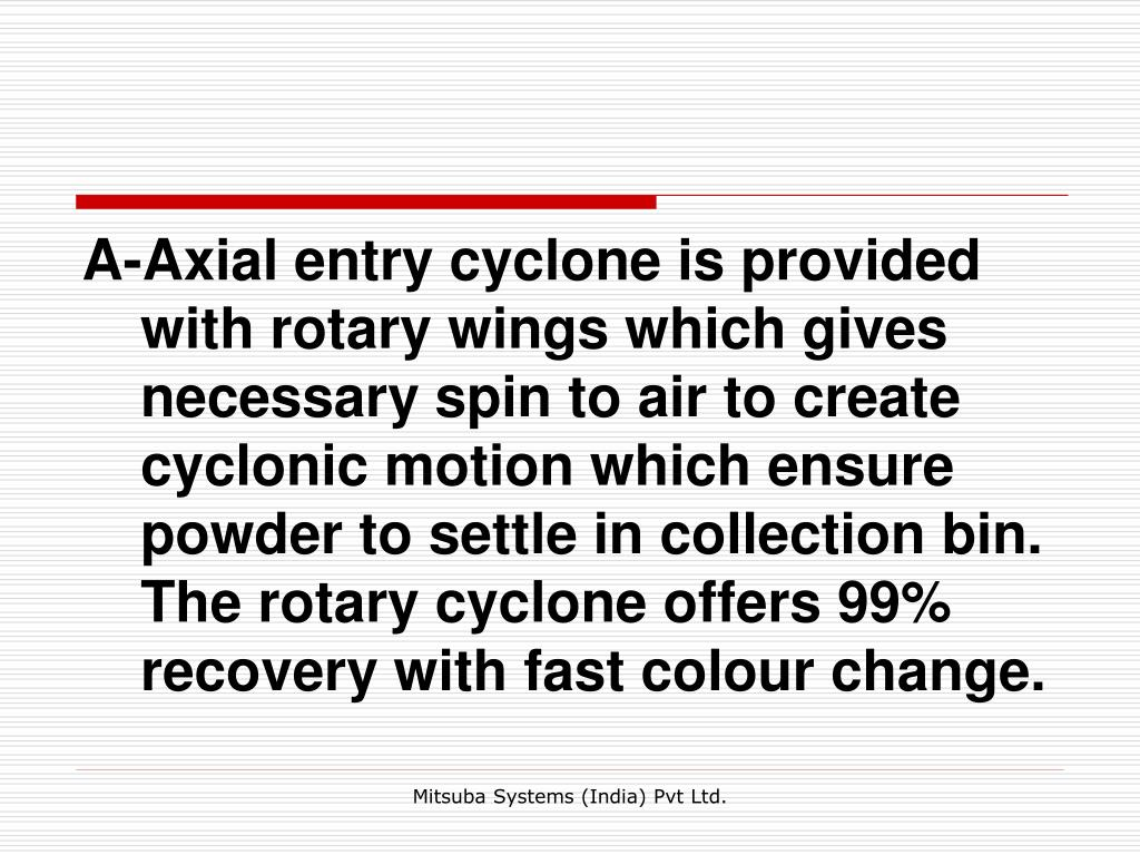 A-Axial entry cyclone is provided with rotary wings which gives necessary spin to air to create cyclonic motion which ensure powder to settle in collection bin. The rotary cyclone offers 99% recovery with fast colour change.