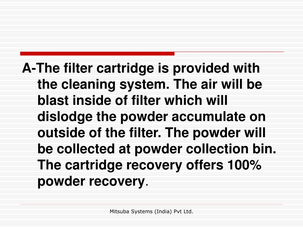 A-The filter cartridge is provided with the cleaning system. The air will be blast inside of filter which will dislodge the powder accumulate on outside of the filter. The powder will be collected at powder collection bin. The cartridge recovery offers 100% powder recovery