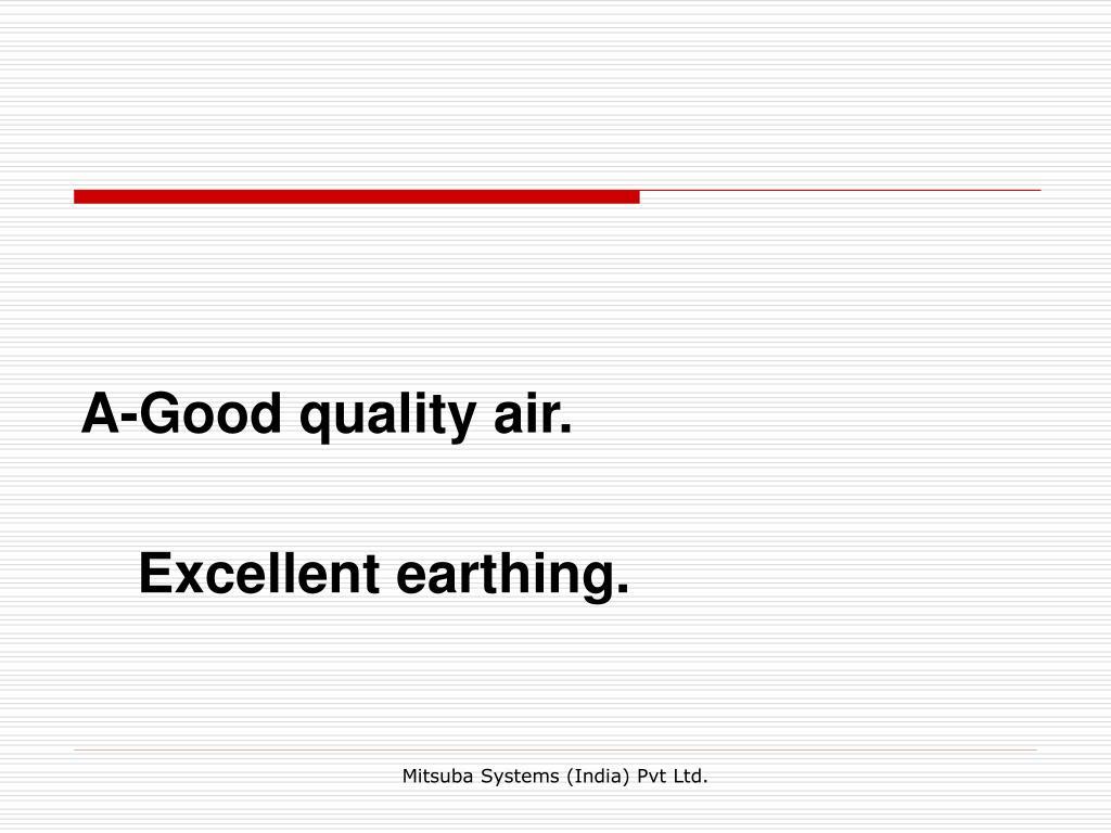 A-Good quality air.