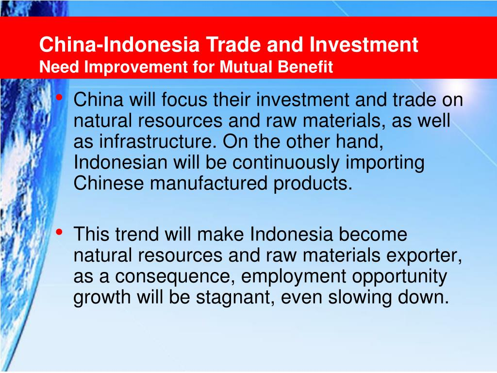 China will focus their investment and trade on natural resources and raw materials, as well as infrastructure. On the other hand, Indonesian will be continuously importing Chinese manufactured products.