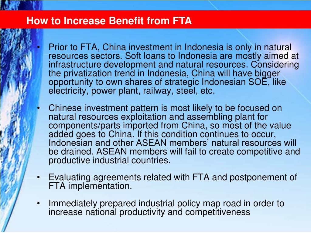 Prior to FTA, China investment in Indonesia is only in natural resources sectors. Soft loans to Indonesia are mostly aimed at infrastructure development and natural resources. Considering the privatization trend in Indonesia, China will have bigger opportunity to own shares of strategic Indonesian SOE, like electricity, power plant, railway, steel, etc.