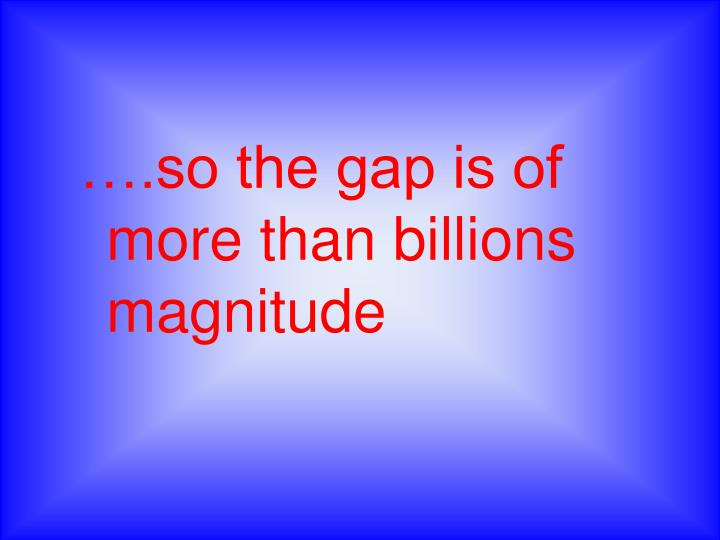 ….so the gap is of more than billions magnitude