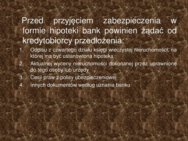 Przed przyjęciem zabezpieczenia w formie hipoteki bank powinien żądać od kredytobiorcy przedłożenia: