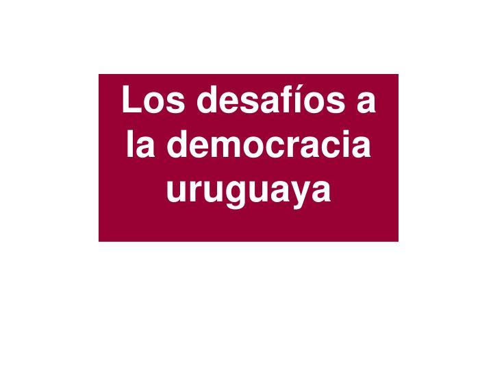 Los desafíos a la democracia  uruguaya