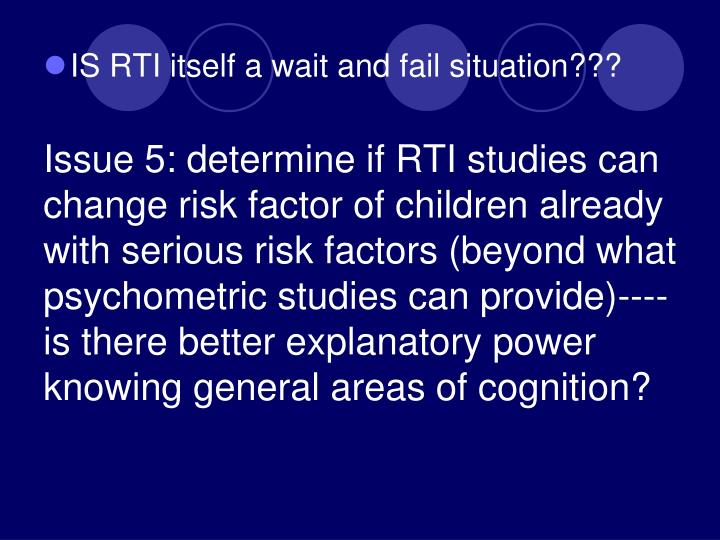 Issue 5: determine if RTI studies can change risk factor of children already with serious risk factors (beyond what psychometric studies can provide)----is there better explanatory power knowing general areas of cognition?