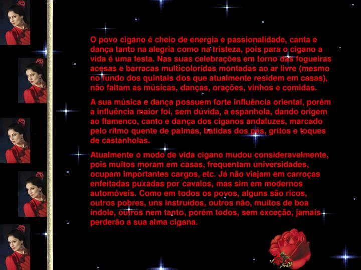 O povo cigano é cheio de energia e passionalidade, canta e dança tanto na alegria como na tristeza, pois para o cigano a vida é uma festa. Nas suas celebrações em torno das fogueiras acesas e barracas multicoloridas montadas ao ar livre (mesmo no fundo dos quintais dos que atualmente residem em casas), não faltam as músicas, danças, orações, vinhos e comidas.