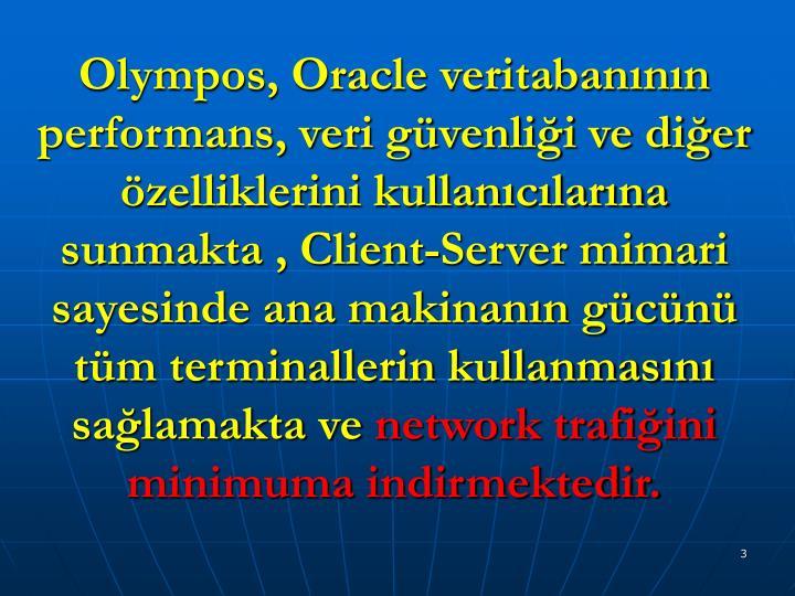 Olympos, Oracle veritabanının performans, veri güvenliği ve diğer özelliklerini kullanıcılarına sunmakta , Client-Server mimari sayesinde ana makinanın gücünü tüm terminallerin kullanmasını sağlamakta ve