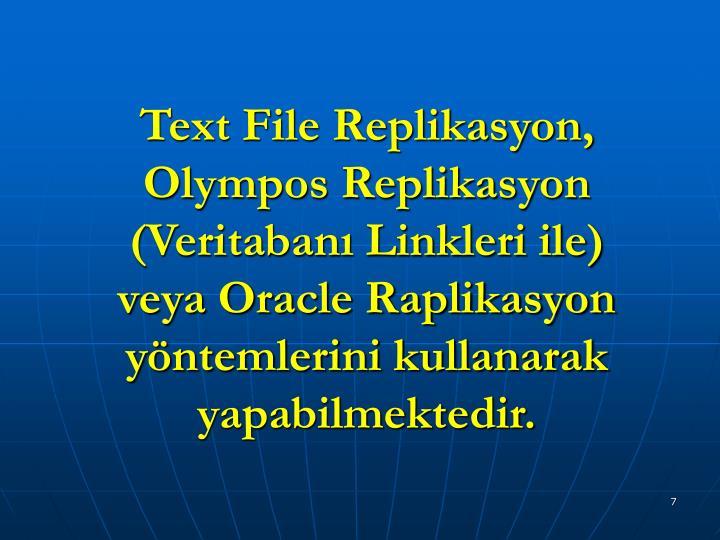 Text File Replikasyon, Olympos Replikasyon (Veritabanı Linkleri ile) veya Oracle Raplikasyon yöntemlerini kullanarak yapabilmektedir.