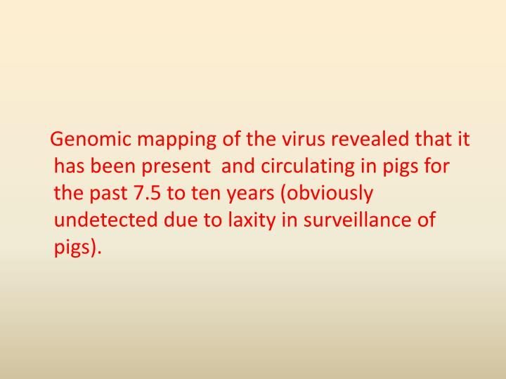 Genomic mapping of the virus revealed that it has been present  and circulating in pigs for the past 7.5 to ten years (obviously undetected due to laxity in surveillance of pigs).