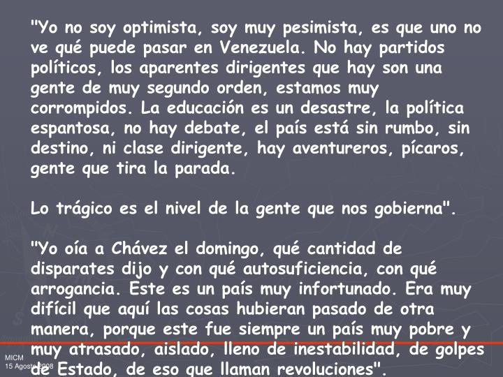 """""""Yo no soy optimista, soy muy pesimista, es que uno no ve qué puede pasar en Venezuela. No hay partidos políticos, los aparentes dirigentes que hay son una gente de muy segundo orden, estamos muy corrompidos. La educación es un desastre, la política espantosa, no hay debate, el país está sin rumbo, sin destino, ni clase dirigente, hay aventureros, pícaros, gente que tira la parada."""