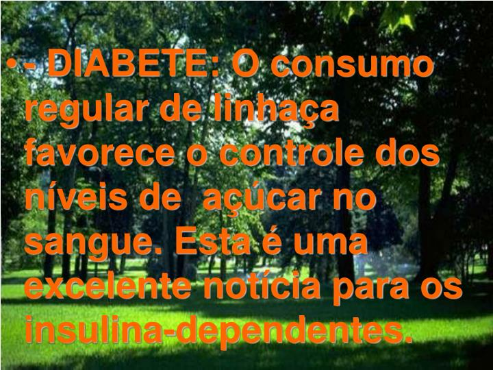 - DIABETE: O consumo regular de linhaça favorece o controle dos níveis de  açúcar no sangue. Esta é uma excelente notícia para os insulina-dependentes.
