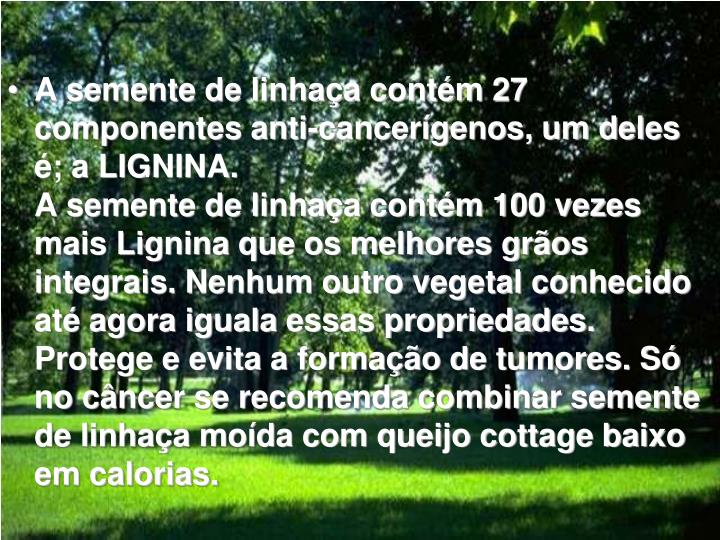 A semente de linhaça contém 27 componentes anti-cancerígenos, um deles é; a LIGNINA.