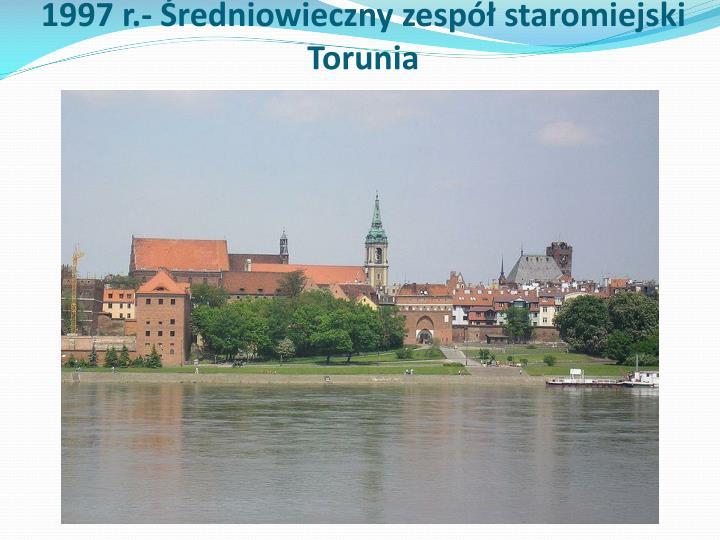 1997 r.- Średniowieczny zespół staromiejski Torunia