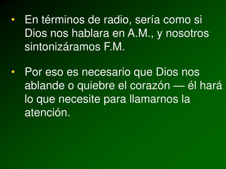 En términos de radio, sería como si Dios nos hablara en A.M., y nosotros sintonizáramos F.M.