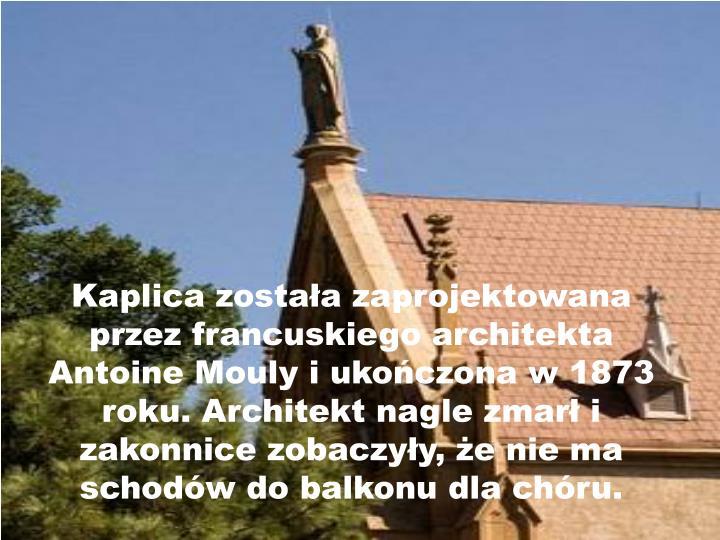 Kaplica została zaprojektowana przez francuskiego architekta Antoine Mouly i ukończona w 1873 roku. Architekt nagle zmarł i zakonnice zobaczyły, że nie ma schodów do balkonu dla chóru.