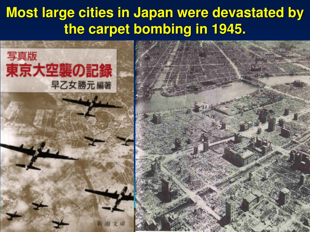 Most large cities in Japan were devastated by the carpet bombing in 1945.