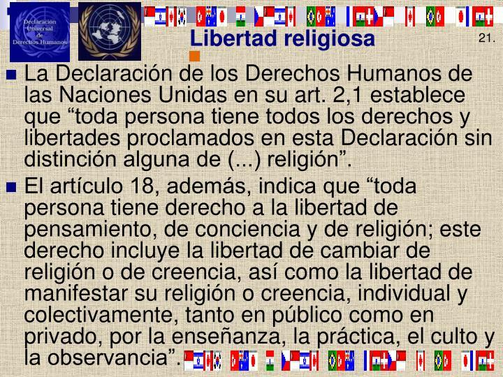 """La Declaración de los Derechos Humanos de las Naciones Unidas en su art. 2,1 establece que """"toda persona tiene todos los derechos y libertades proclamados en esta Declaración sin distinción alguna de (...) religión""""."""