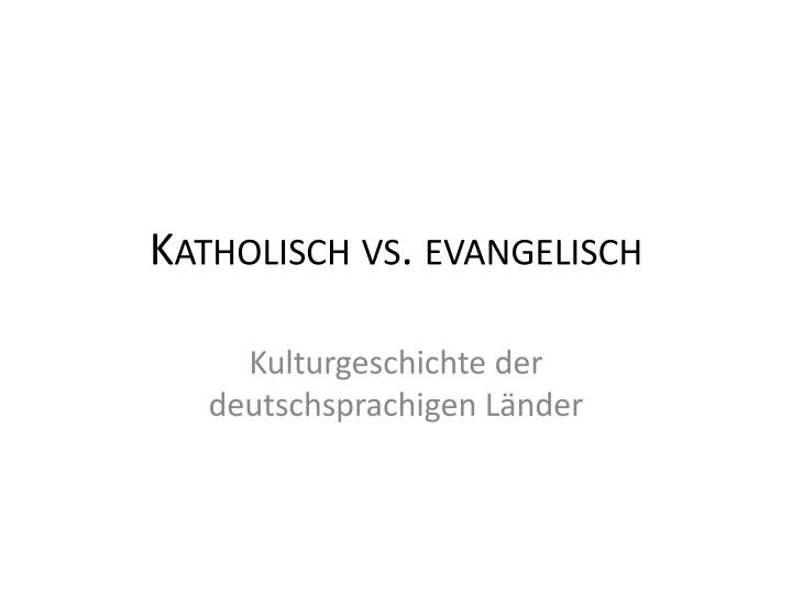 Katholisch vs. evangelisch