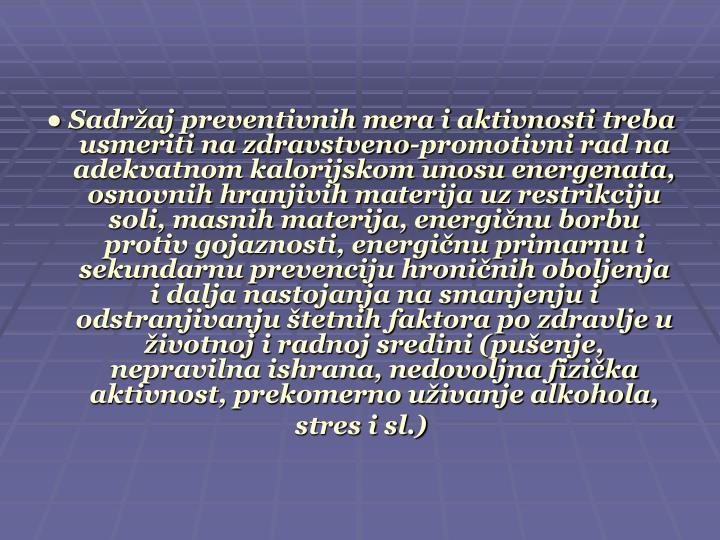 ● Sadržaj preventivnih mera i aktivnosti treba usmeriti na zdravstveno-promotivni rad na adekvatnom kalorijskom unosu energenata, osnovnih hranjivih materija uz restrikciju soli, masnih materija, energičnu borbu protiv gojaznosti, energičnu primarnu i sekundarnu prevenciju hroničnih oboljenja i dalja nastojanja na smanjenju i odstranjivanju štetnih faktora po zdravlje u životnoj i radnoj sredini (pušenje, nepravilna ishrana, nedovoljna fizička aktivnost, prekomerno uživanje alkohola,