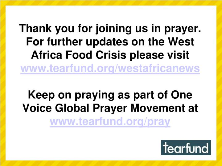 Thank you for joining us in prayer. For further updates on the West Africa Food Crisis please visit