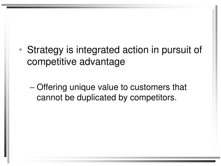 Strategy is integrated action in pursuit of competitive advantage